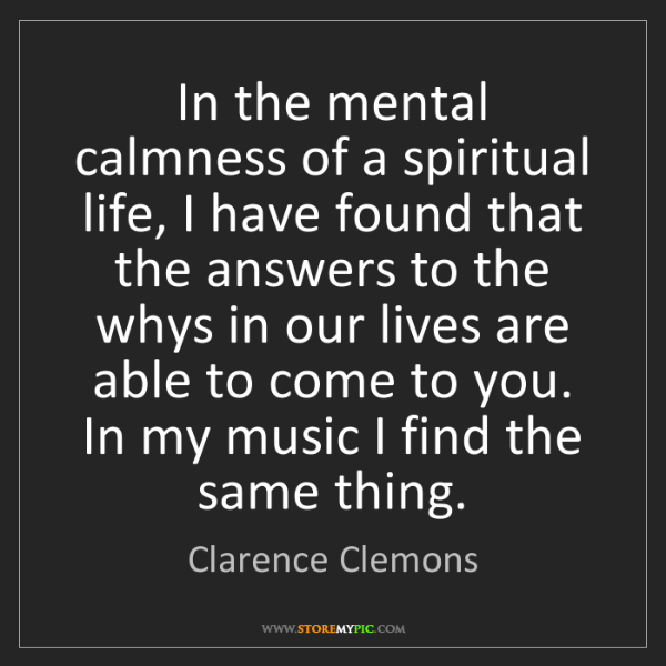 Clarence Clemons: In the mental calmness of a spiritual life, I have found...