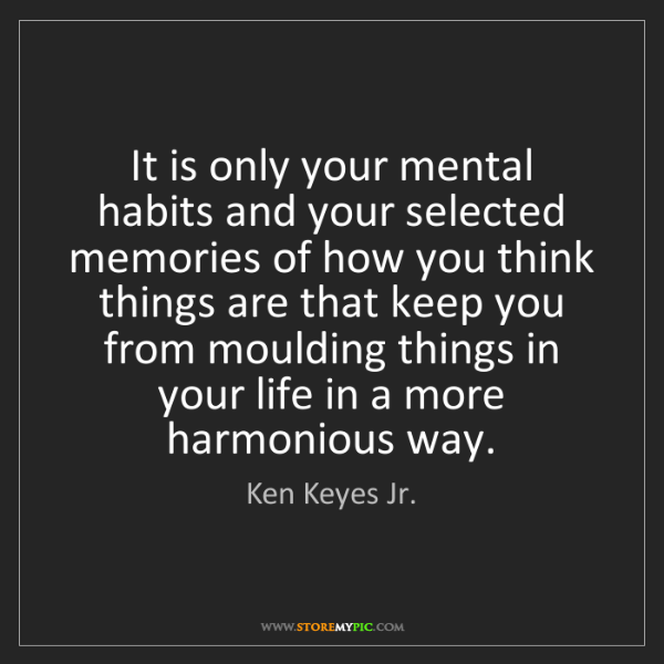 Ken Keyes Jr.: It is only your mental habits and your selected memories...