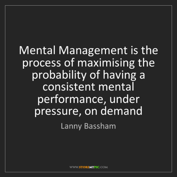 Lanny Bassham: Mental Management is the process of maximising the probability...
