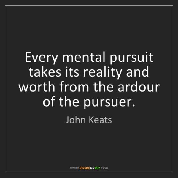 John Keats: Every mental pursuit takes its reality and worth from...