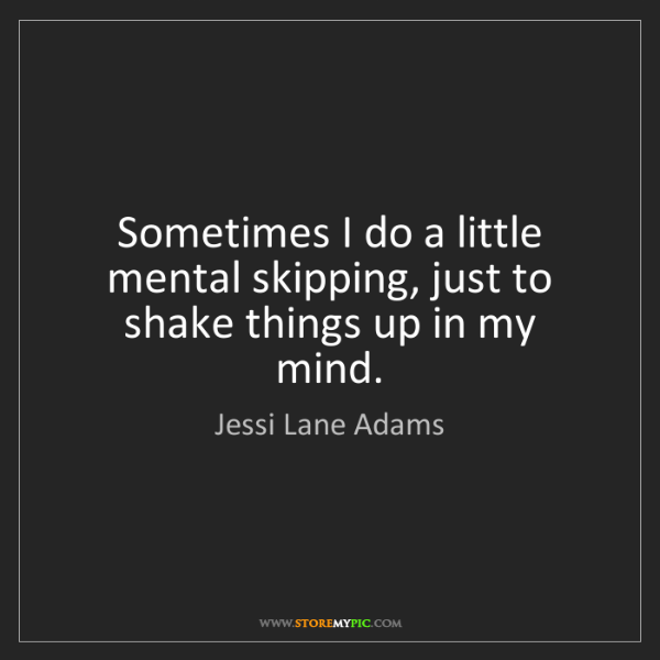 Jessi Lane Adams: Sometimes I do a little mental skipping, just to shake...
