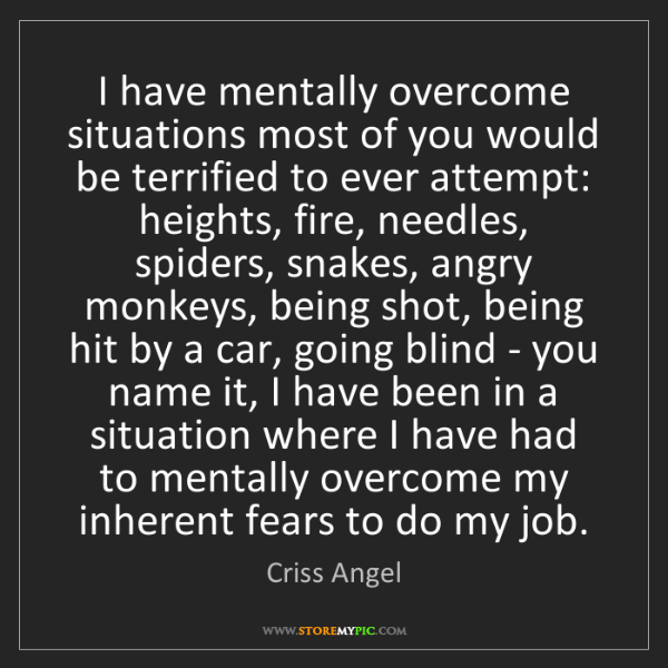 Criss Angel: I have mentally overcome situations most of you would...