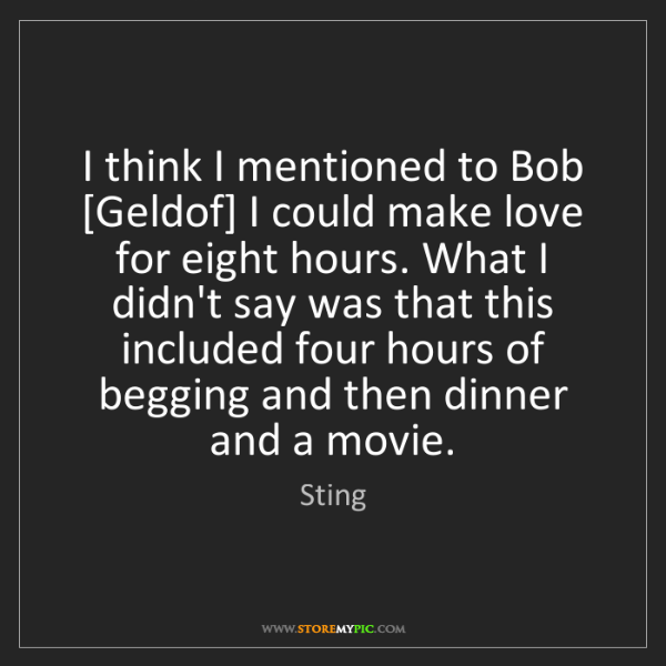 Sting: I think I mentioned to Bob [Geldof] I could make love...