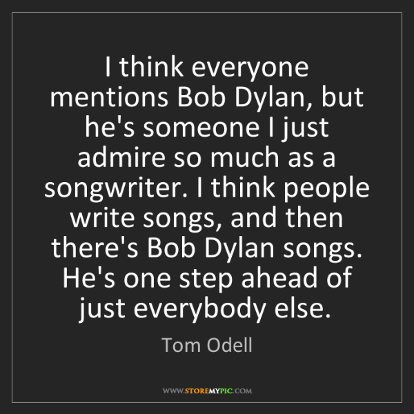 Tom Odell: I think everyone mentions Bob Dylan, but he's someone...