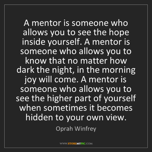 Oprah Winfrey: A mentor is someone who allows you to see the hope inside...