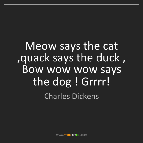 Charles Dickens: Meow says the cat ,quack says the duck , Bow wow wow...