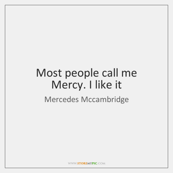 Most people call me Mercy. I like it