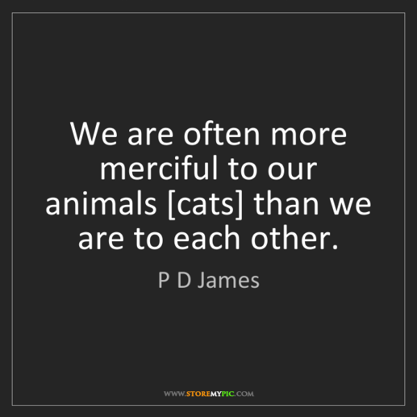 P D James: We are often more merciful to our animals [cats] than...
