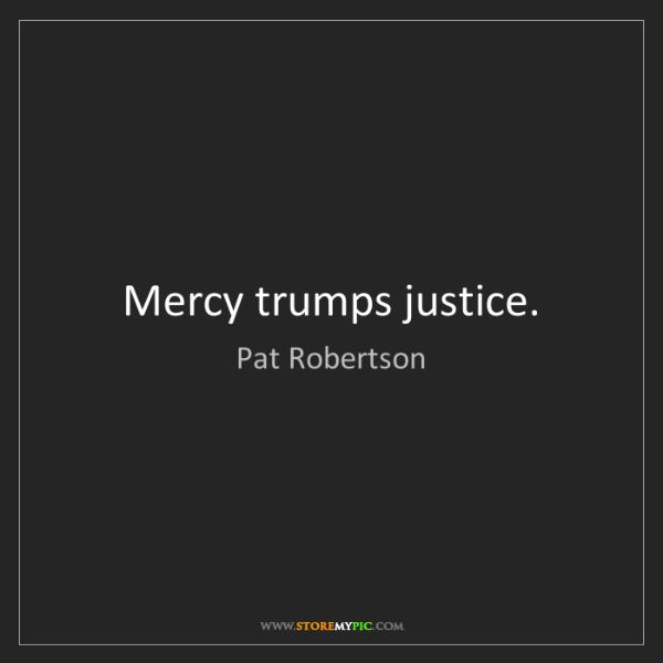 Pat Robertson: Mercy trumps justice.