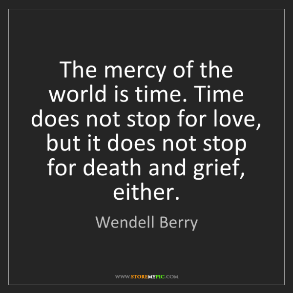 Wendell Berry: The mercy of the world is time. Time does not stop for...