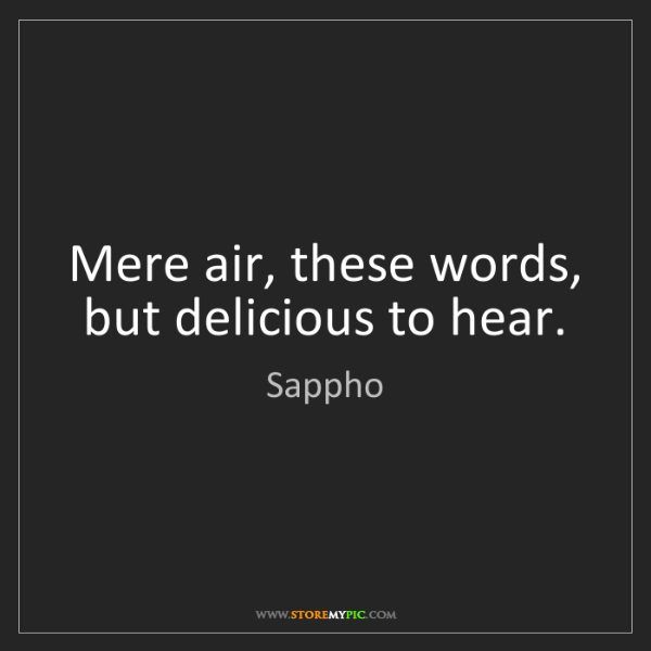 Sappho: Mere air, these words, but delicious to hear.