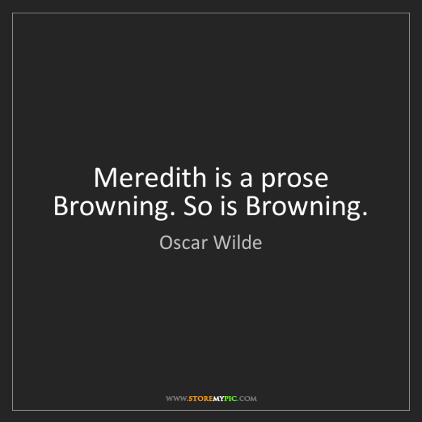 Oscar Wilde: Meredith is a prose Browning. So is Browning.