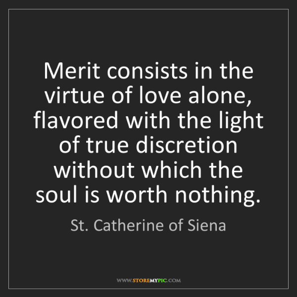 St. Catherine of Siena: Merit consists in the virtue of love alone, flavored...