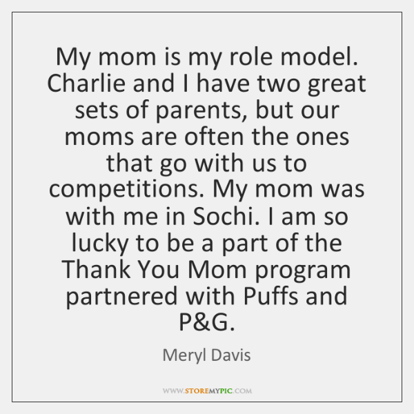 My mom is my role model. Charlie and I have two great ...