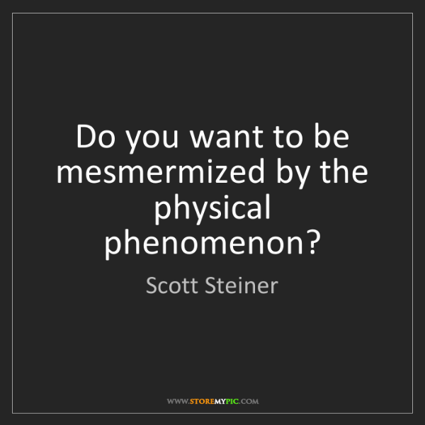 Scott Steiner: Do you want to be mesmermized by the physical phenomenon?