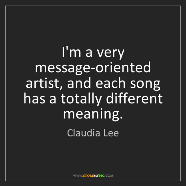 Claudia Lee: I'm a very message-oriented artist, and each song has...