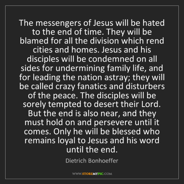 Dietrich Bonhoeffer: The messengers of Jesus will be hated to the end of time....