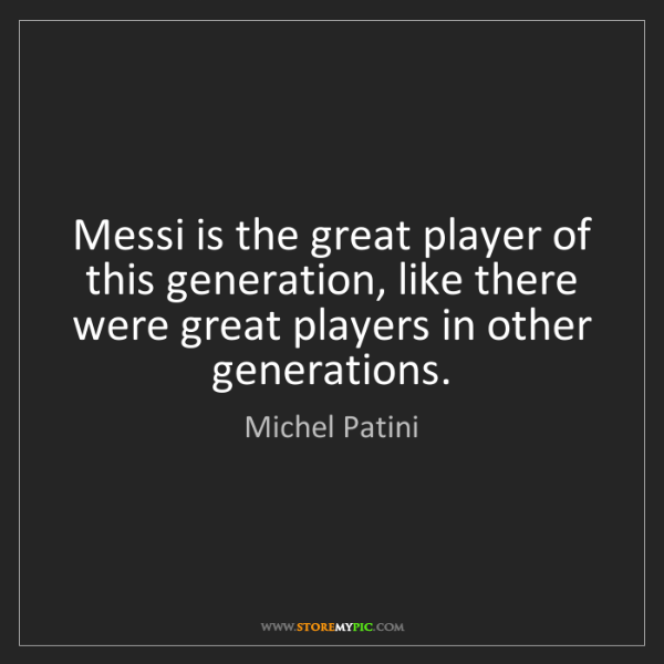 Michel Patini: Messi is the great player of this generation, like there...