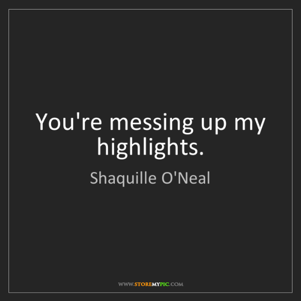 Shaquille O'Neal: You're messing up my highlights.