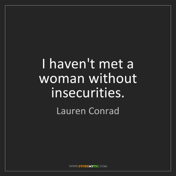 Lauren Conrad: I haven't met a woman without insecurities.