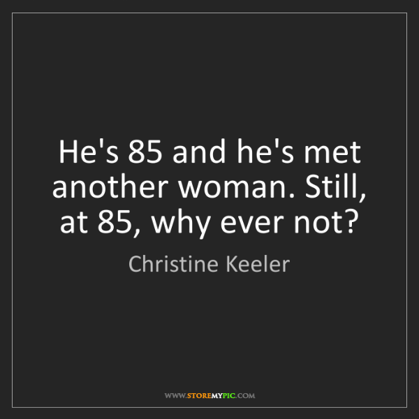 Christine Keeler: He's 85 and he's met another woman. Still, at 85, why...