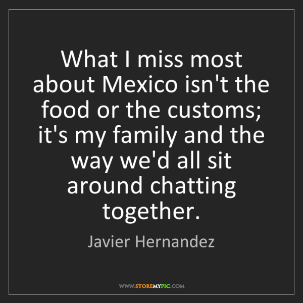 Javier Hernandez: What I miss most about Mexico isn't the food or the customs;...