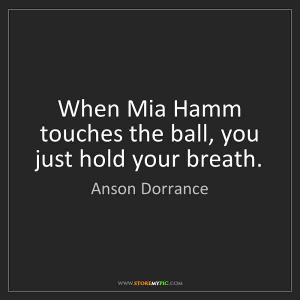 Anson Dorrance: When Mia Hamm touches the ball, you just hold your breath.
