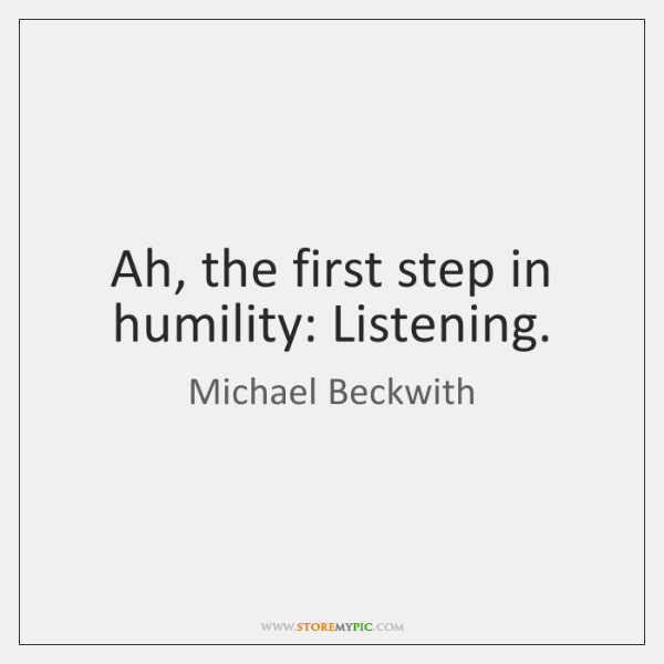 Ah, the first step in humility: Listening.