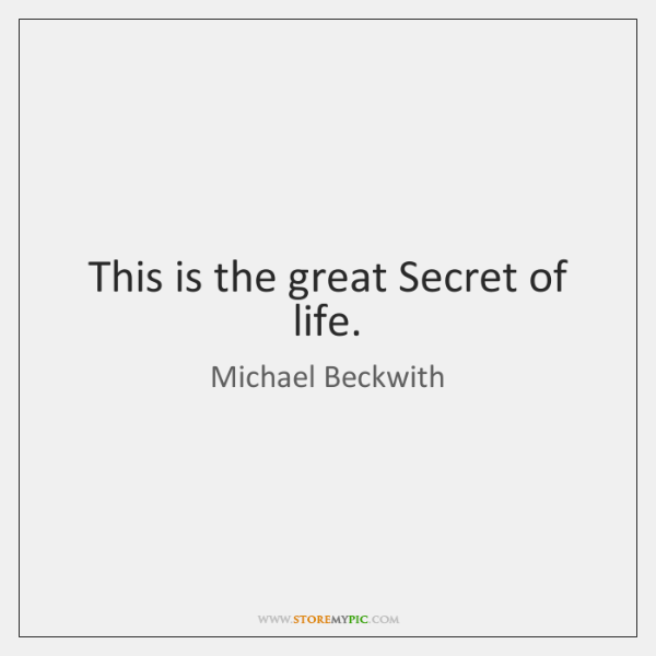This is the great Secret of life.