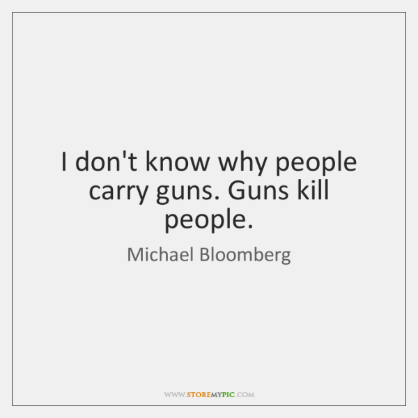I don't know why people carry guns. Guns kill people.