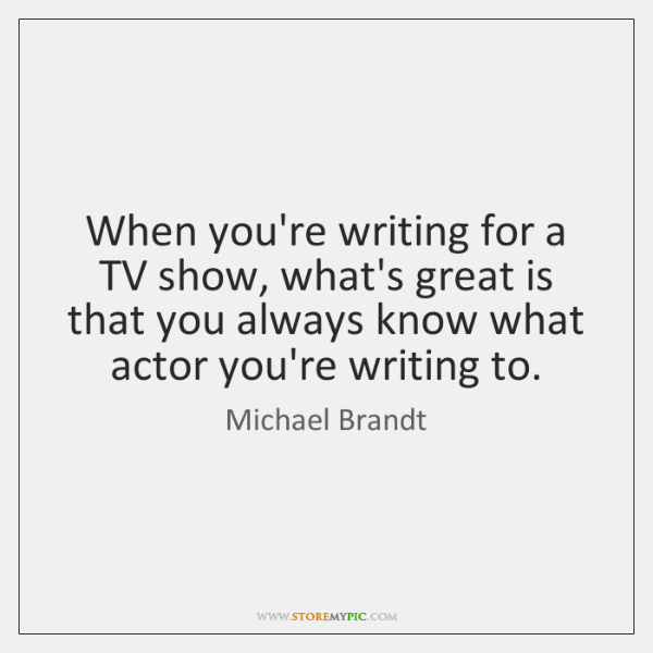 When you're writing for a TV show, what's great is that you ...