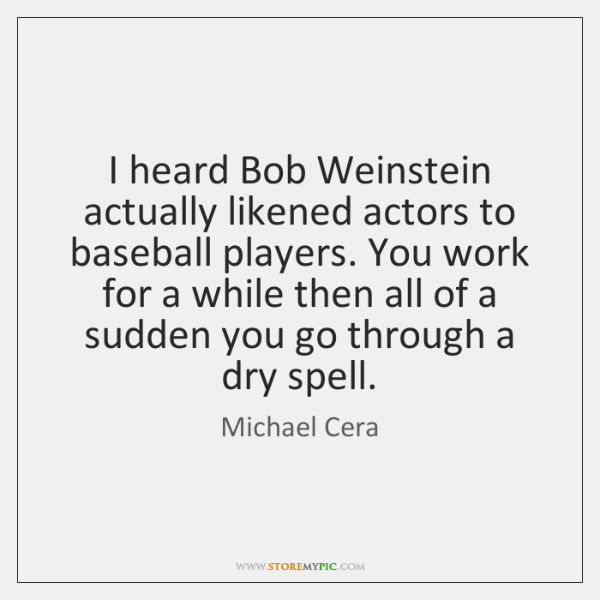 I heard Bob Weinstein actually likened actors to baseball players. You work ...