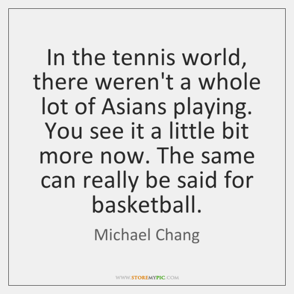 In the tennis world, there weren't a whole lot of Asians playing. ...