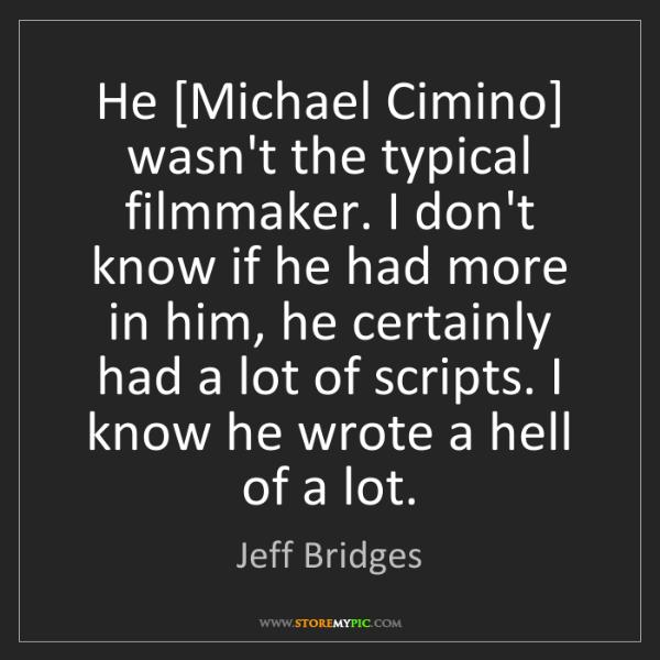 Jeff Bridges: He [Michael Cimino] wasn't the typical filmmaker. I don't...