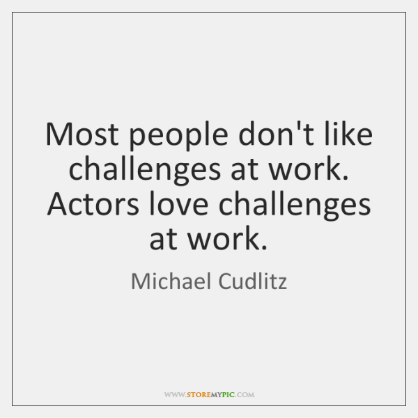Most people don't like challenges at work. Actors love challenges at work.