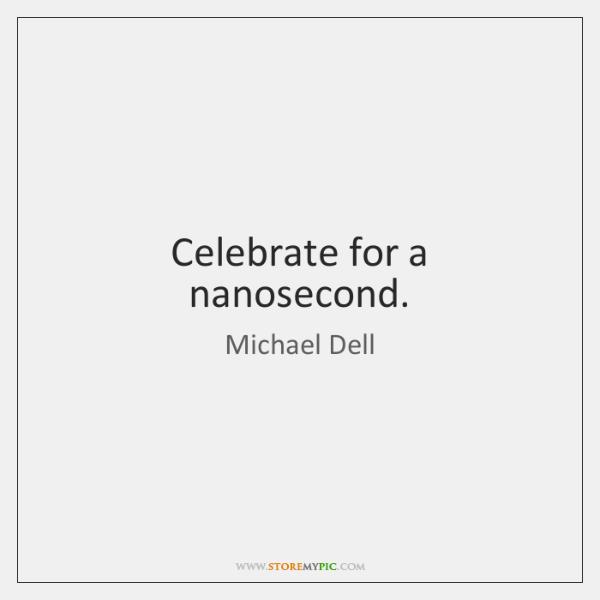 Celebrate for a nanosecond.