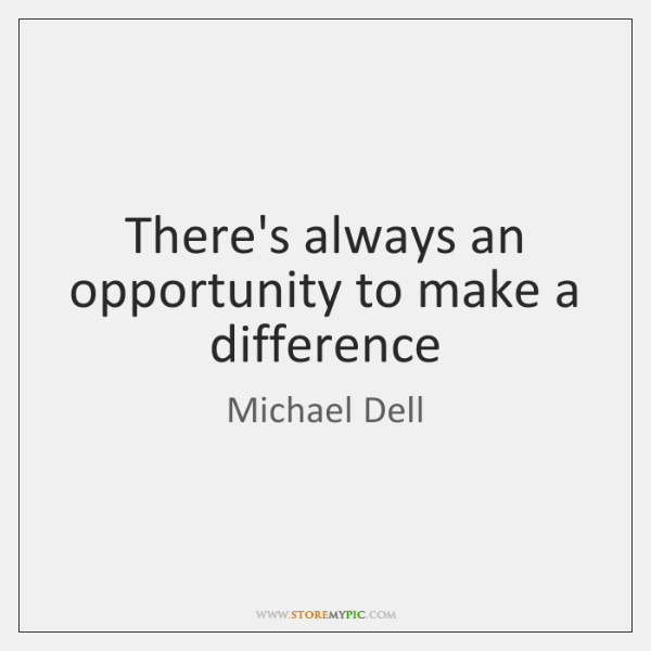 There's always an opportunity to make a difference