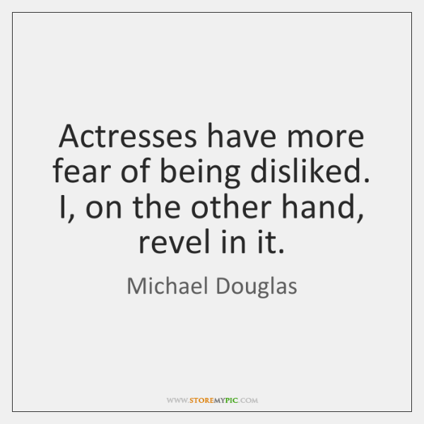 Actresses have more fear of being disliked. I, on the other hand, ...