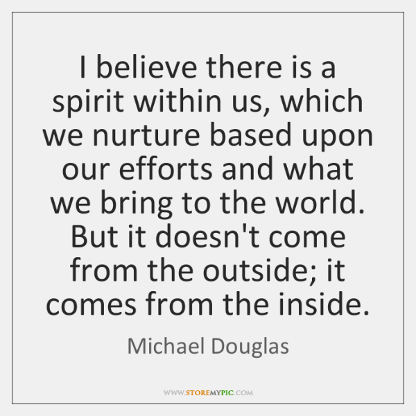 I believe there is a spirit within us, which we nurture based ...