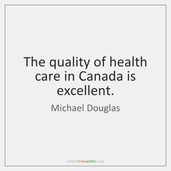 The quality of health care in Canada is excellent.