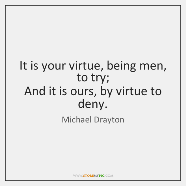 It is your virtue, being men, to try;  And it is ours, ...