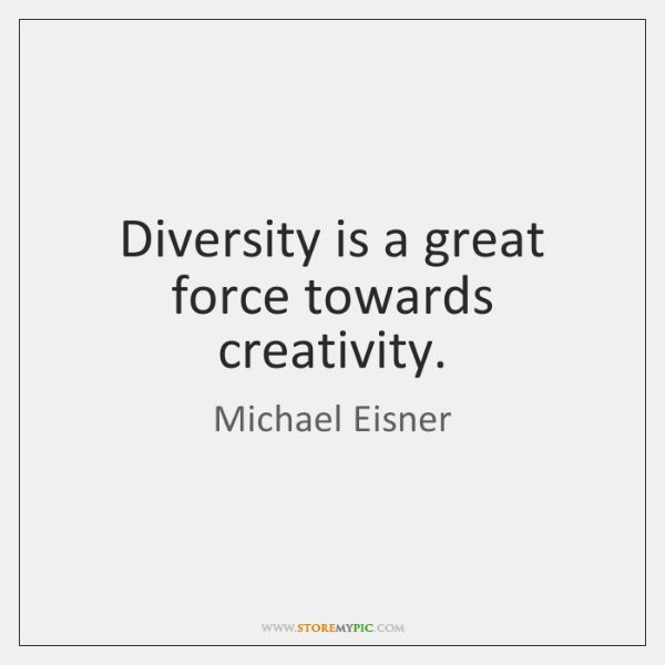 Diversity is a great force towards creativity.