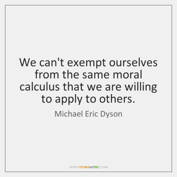 We can't exempt ourselves from the same moral calculus that we are ...