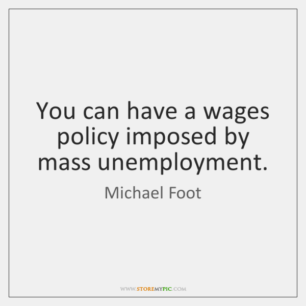 You can have a wages policy imposed by mass unemployment.