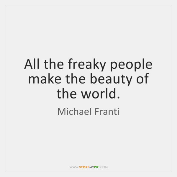 All the freaky people make the beauty of the world.