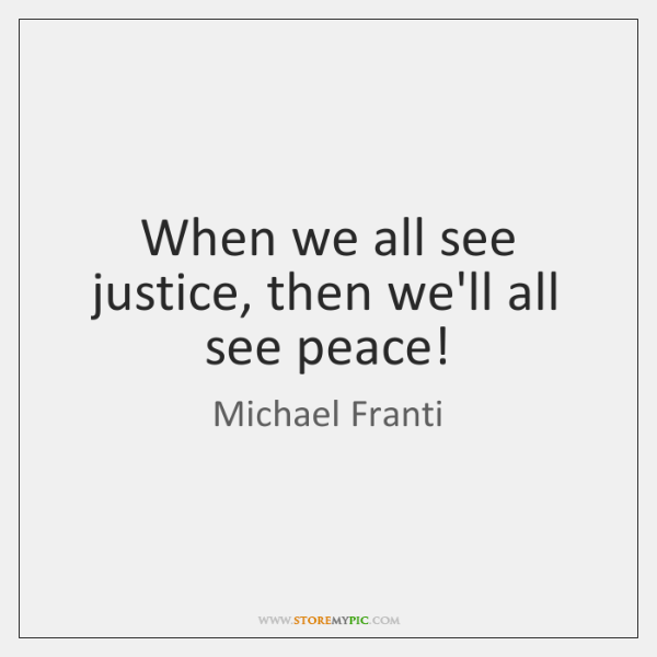 When we all see justice, then we'll all see peace!