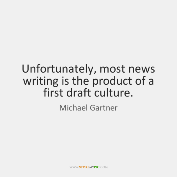 Unfortunately, most news writing is the product of a first draft culture.