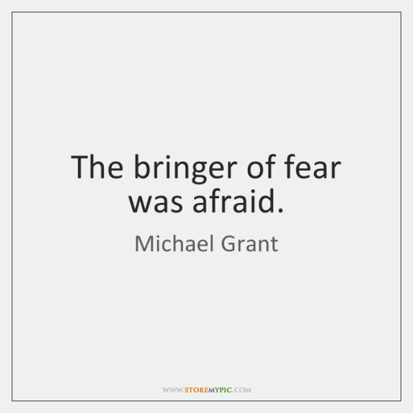 The bringer of fear was afraid.