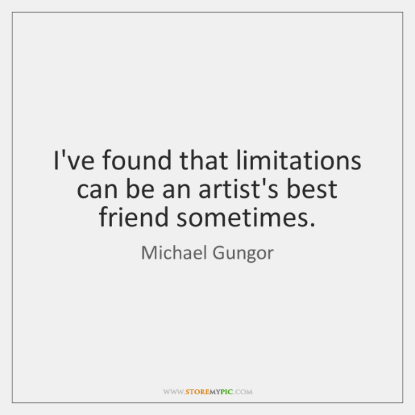 I've found that limitations can be an artist's best friend sometimes.