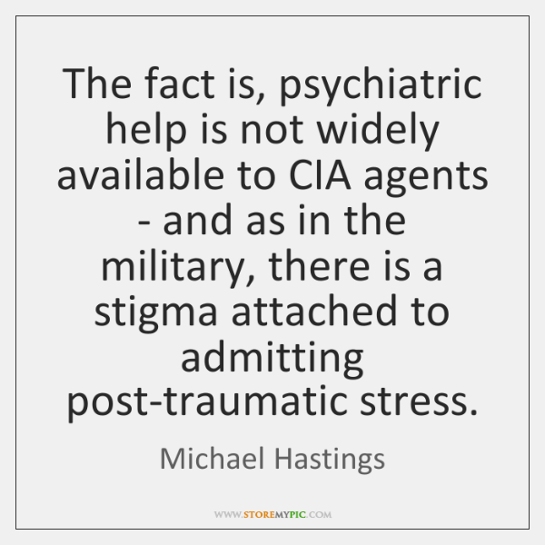 The fact is, psychiatric help is not widely available to CIA agents ...